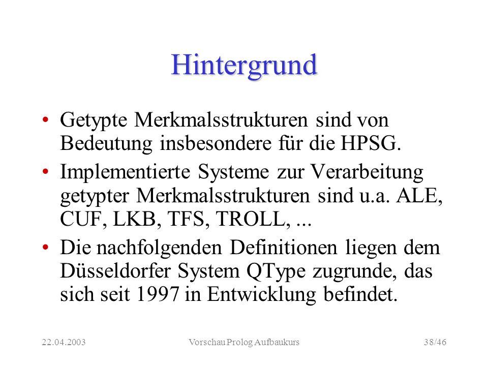22.04.2003Vorschau Prolog Aufbaukurs38/46 Hintergrund Getypte Merkmalsstrukturen sind von Bedeutung insbesondere für die HPSG.