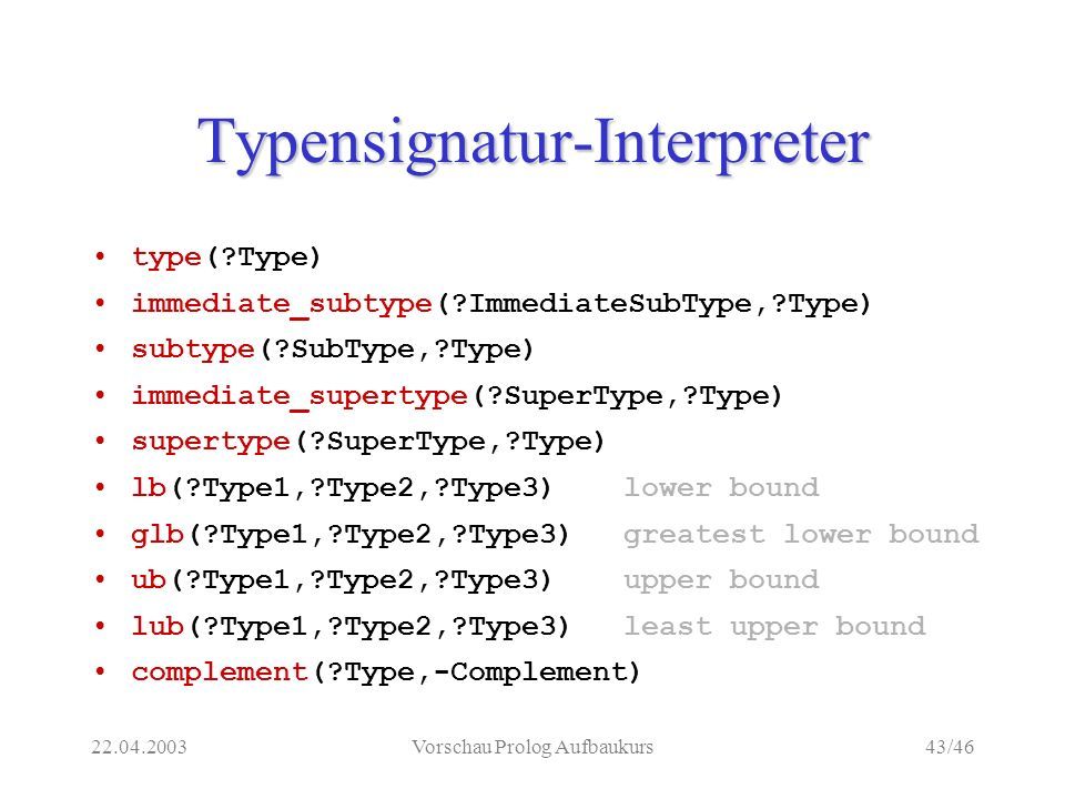 22.04.2003Vorschau Prolog Aufbaukurs43/46 Typensignatur-Interpreter type( Type) immediate_subtype( ImmediateSubType, Type) subtype( SubType, Type) immediate_supertype( SuperType, Type) supertype( SuperType, Type) lb( Type1, Type2, Type3)lower bound glb( Type1, Type2, Type3)greatest lower bound ub( Type1, Type2, Type3)upper bound lub( Type1, Type2, Type3)least upper bound complement( Type,-Complement)