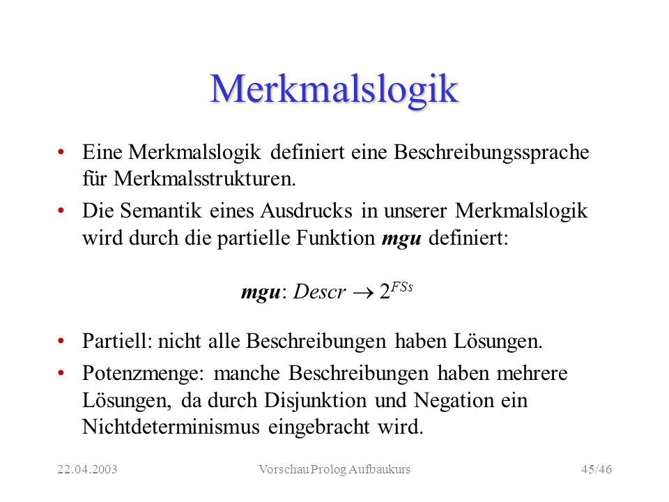 22.04.2003Vorschau Prolog Aufbaukurs45/46 Merkmalslogik Eine Merkmalslogik definiert eine Beschreibungssprache für Merkmalsstrukturen.