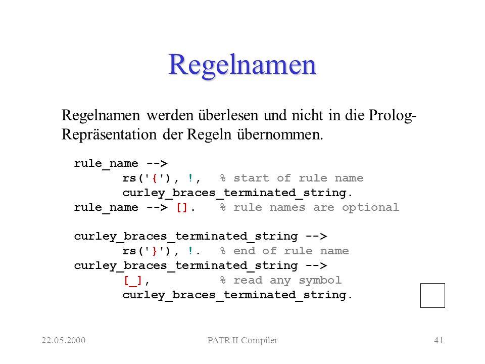 22.05.2000PATR II Compiler41 Regelnamen rule_name --> rs('{'), !, % start of rule name curley_braces_terminated_string. rule_name --> [].% rule names