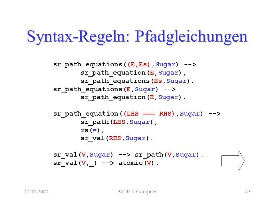 22.05.2000PATR II Compiler43 Syntax-Regeln: Pfadgleichungen sr_path_equations((E,Es),Sugar) --> sr_path_equation(E,Sugar), sr_path_equations(Es,Sugar).