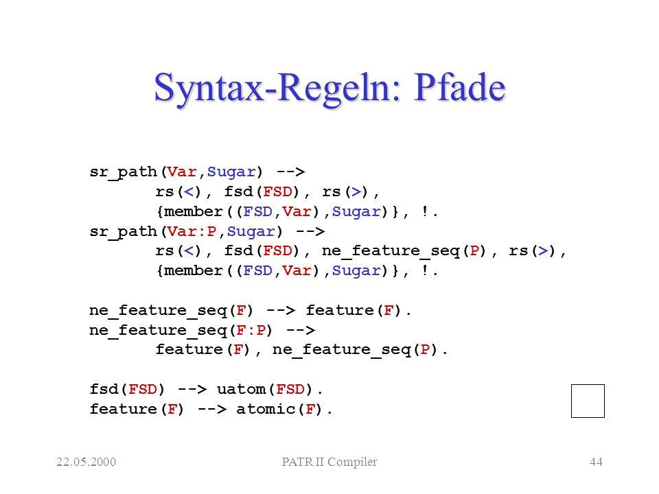 22.05.2000PATR II Compiler44 Syntax-Regeln: Pfade sr_path(Var,Sugar) --> rs( ), {member((FSD,Var),Sugar)}, !.