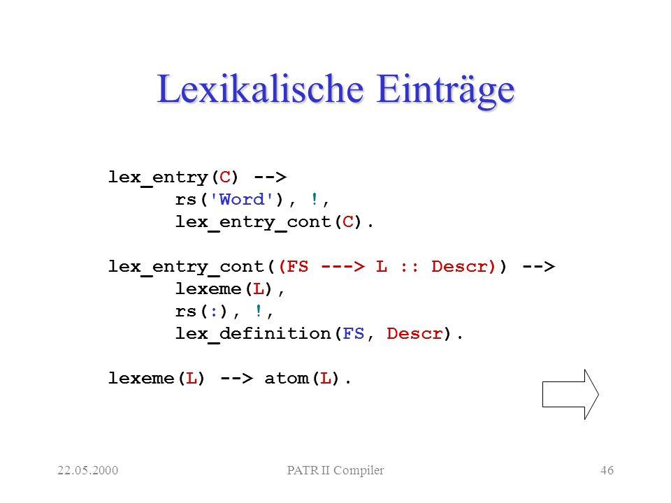 22.05.2000PATR II Compiler46 Lexikalische Einträge lex_entry(C) --> rs( Word ), !, lex_entry_cont(C).