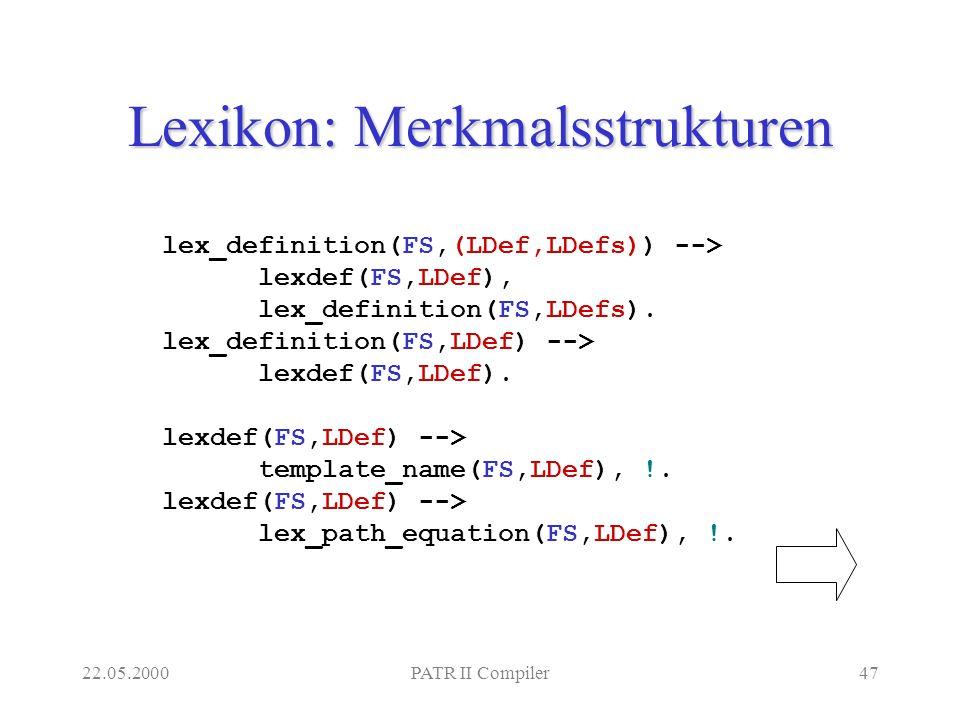 22.05.2000PATR II Compiler47 Lexikon: Merkmalsstrukturen lex_definition(FS,(LDef,LDefs)) --> lexdef(FS,LDef), lex_definition(FS,LDefs).