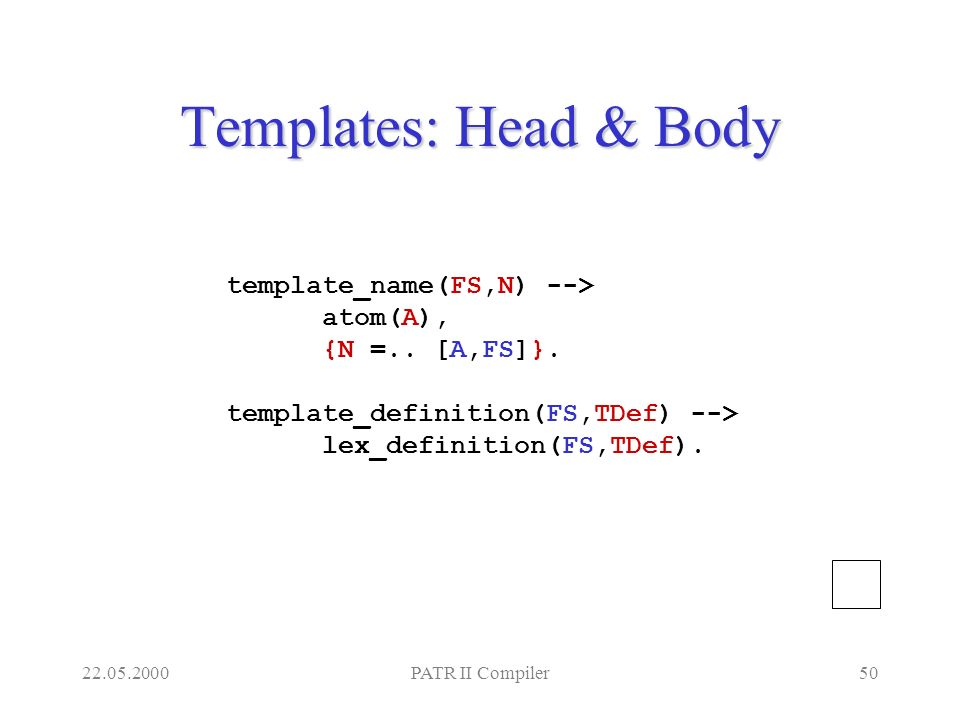 22.05.2000PATR II Compiler50 Templates: Head & Body template_name(FS,N) --> atom(A), {N =..