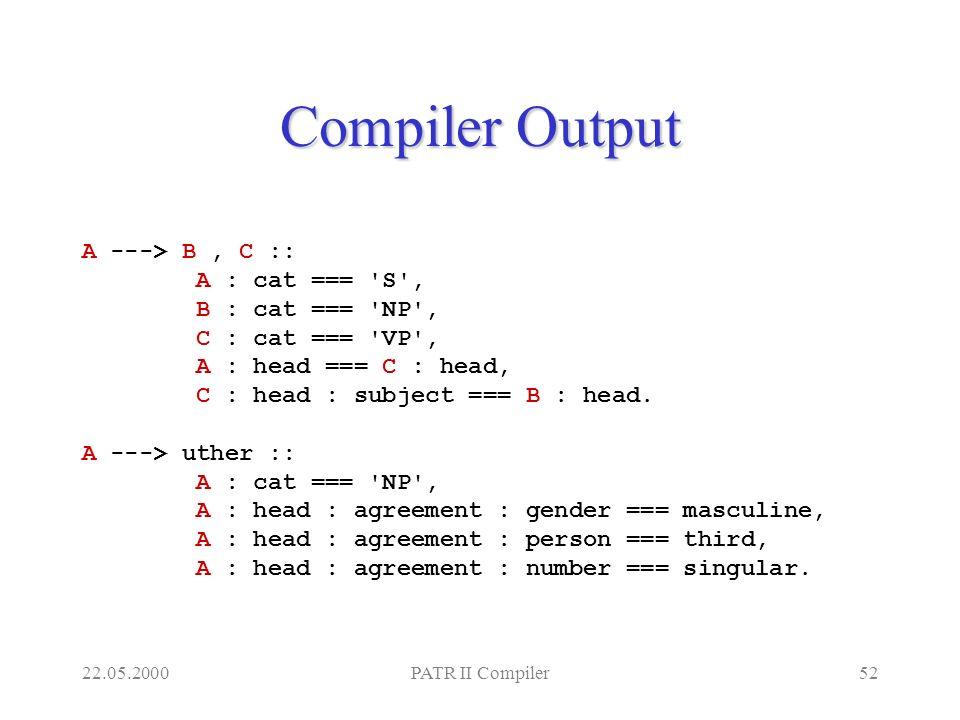 22.05.2000PATR II Compiler52 Compiler Output A ---> B, C :: A : cat === S , B : cat === NP , C : cat === VP , A : head === C : head, C : head : subject === B : head.