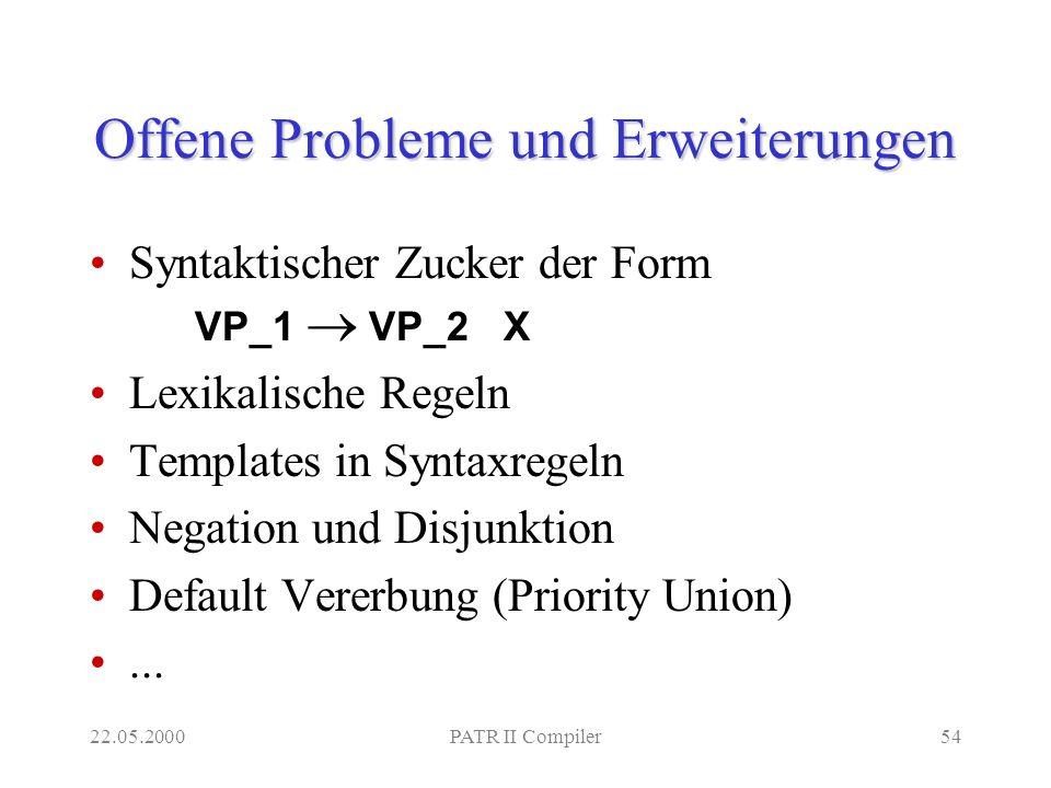 22.05.2000PATR II Compiler54 Offene Probleme und Erweiterungen Syntaktischer Zucker der Form VP_1 VP_2 X Lexikalische Regeln Templates in Syntaxregeln Negation und Disjunktion Default Vererbung (Priority Union)...