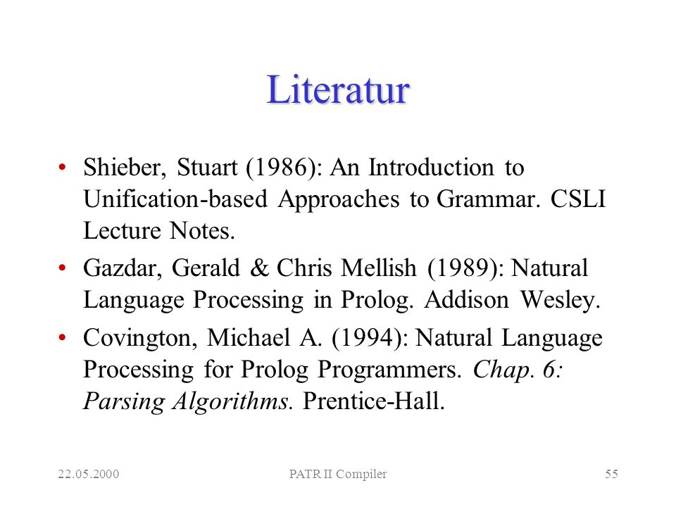 22.05.2000PATR II Compiler55 Literatur Shieber, Stuart (1986): An Introduction to Unification-based Approaches to Grammar. CSLI Lecture Notes. Gazdar,