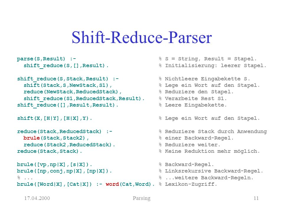 17.04.2000Parsing11 Shift-Reduce-Parser parse(S,Result) :- shift_reduce(S,[],Result).