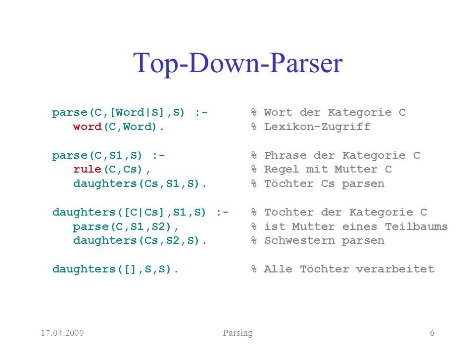 17.04.2000Parsing6 Top-Down-Parser parse(C,[Word|S],S) :- word(C,Word). parse(C,S1,S) :- rule(C,Cs), daughters(Cs,S1,S). daughters([C|Cs],S1,S) :- par