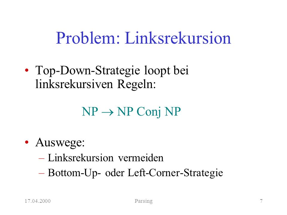 17.04.2000Parsing7 Problem: Linksrekursion Top-Down-Strategie loopt bei linksrekursiven Regeln: NP NP Conj NP Auswege: –Linksrekursion vermeiden –Bottom-Up- oder Left-Corner-Strategie
