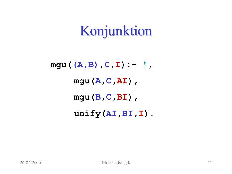 26.06.2000Merkmalslogik11 Konjunktion mgu((A,B),C,I):- !, mgu(A,C,AI), mgu(B,C,BI), unify(AI,BI,I).