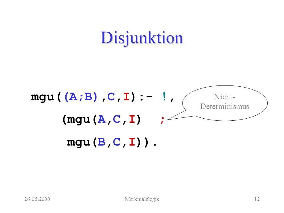 26.06.2000Merkmalslogik12 Disjunktion mgu((A;B),C,I):- !, (mgu(A,C,I) ; mgu(B,C,I)).