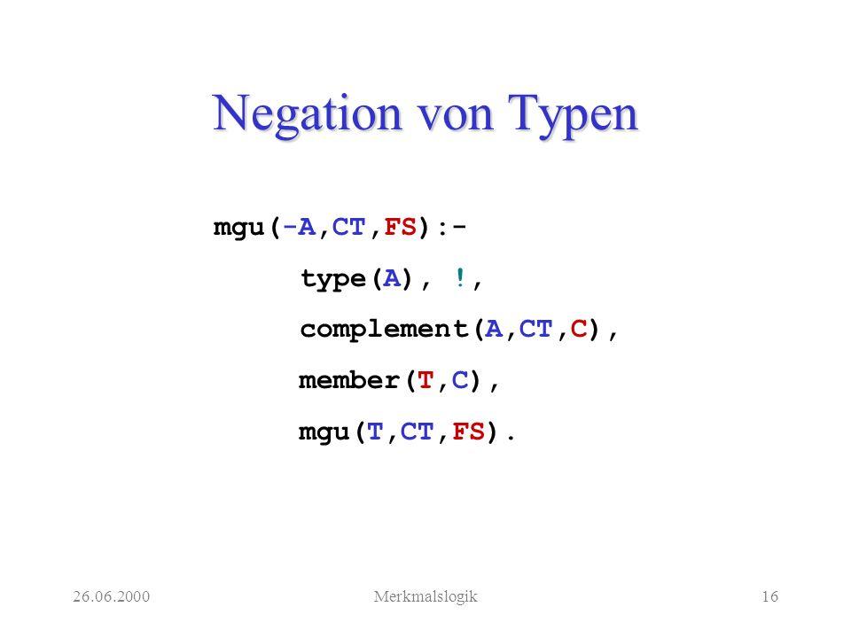 26.06.2000Merkmalslogik16 Negation von Typen mgu(-A,CT,FS):- type(A), !, complement(A,CT,C), member(T,C), mgu(T,CT,FS).