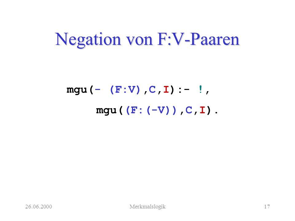 26.06.2000Merkmalslogik17 Negation von F:V-Paaren mgu(- (F:V),C,I):- !, mgu((F:(-V)),C,I).