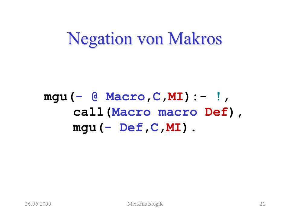 26.06.2000Merkmalslogik21 Negation von Makros mgu(- @ Macro,C,MI):- !, call(Macro macro Def), mgu(- Def,C,MI).
