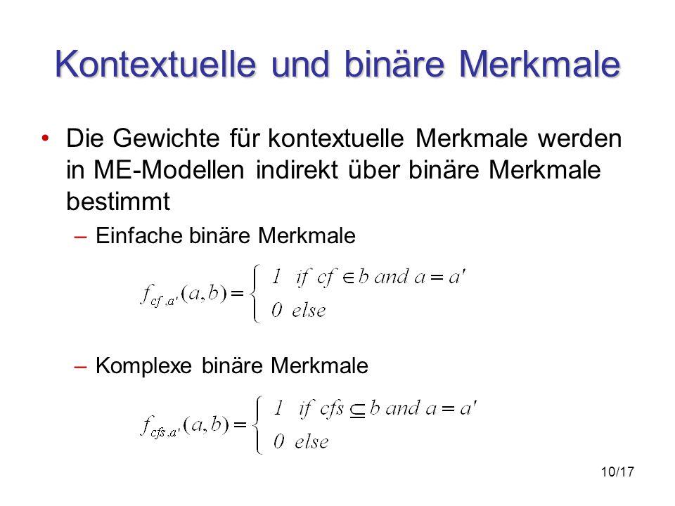 10/17 Kontextuelle und binäre Merkmale Die Gewichte für kontextuelle Merkmale werden in ME-Modellen indirekt über binäre Merkmale bestimmt –Einfache binäre Merkmale –Komplexe binäre Merkmale
