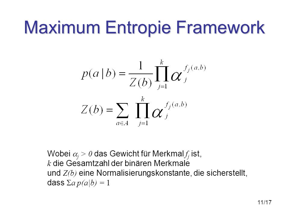 11/17 Maximum Entropie Framework Wobei j > 0 das Gewicht für Merkmal f j ist, k die Gesamtzahl der binären Merkmale und Z(b) eine Normalisierungskonstante, die sicherstellt, dass a p(a|b) = 1