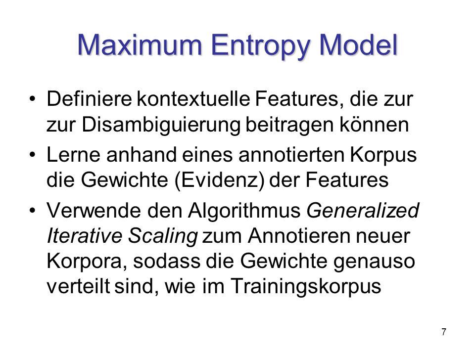 7 Maximum Entropy Model Definiere kontextuelle Features, die zur zur Disambiguierung beitragen können Lerne anhand eines annotierten Korpus die Gewichte (Evidenz) der Features Verwende den Algorithmus Generalized Iterative Scaling zum Annotieren neuer Korpora, sodass die Gewichte genauso verteilt sind, wie im Trainingskorpus