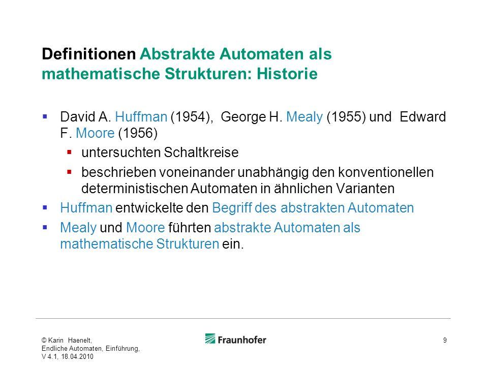 Definitionen Abstrakte Automaten als mathematische Strukturen: Historie David A. Huffman (1954), George H. Mealy (1955) und Edward F. Moore (1956) unt