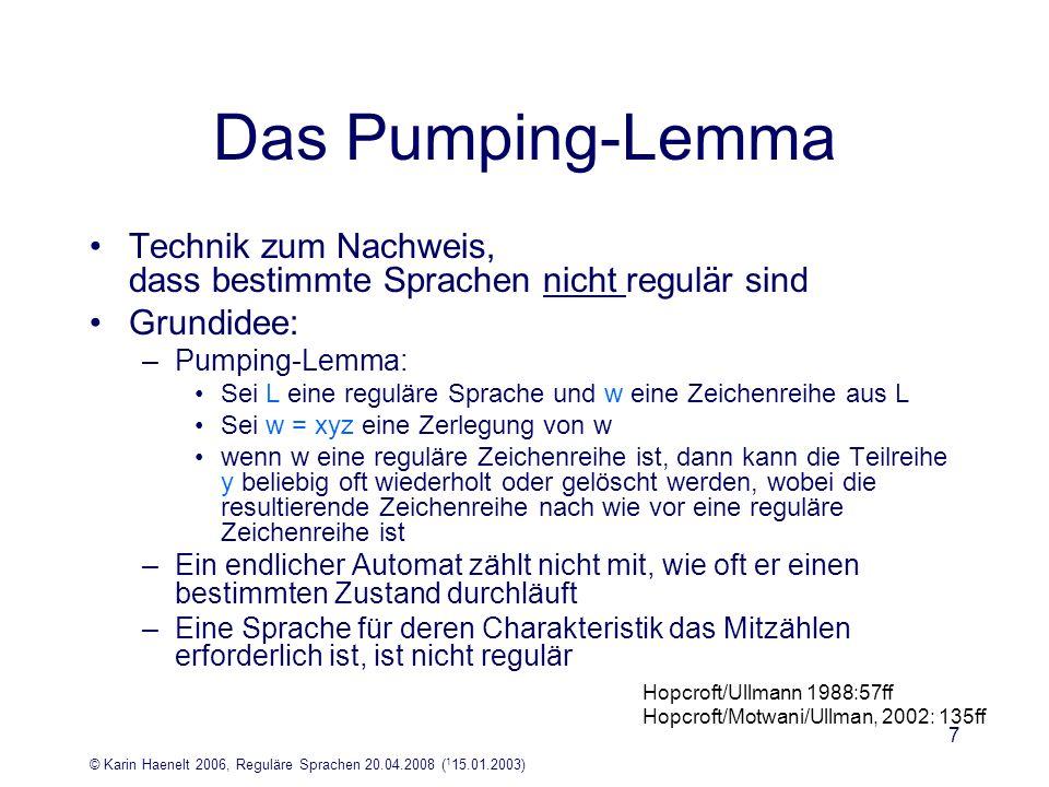 © Karin Haenelt 2006, Reguläre Sprachen 20.04.2008 ( 1 15.01.2003) 8 Das Pumping-Lemma Prinzip: –falls ein EA eine genügend lange Zeichenkette akzeptiert, existiert ziemlich am Anfang der Zeichenkette eine Teil- Zeichenkette, die gepumpt werden kann, d.h.