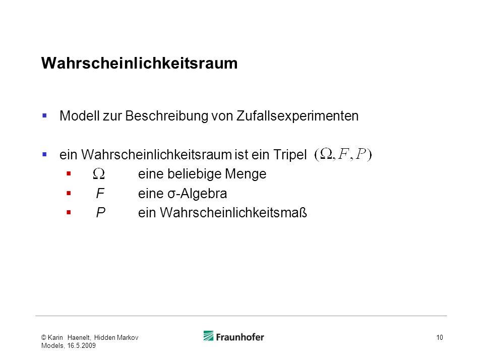 Wahrscheinlichkeitsraum Modell zur Beschreibung von Zufallsexperimenten ein Wahrscheinlichkeitsraum ist ein Tripel eine beliebige Menge Feine σ-Algebra Pein Wahrscheinlichkeitsmaß © Karin Haenelt, Hidden Markov Models, 16.5.2009 10