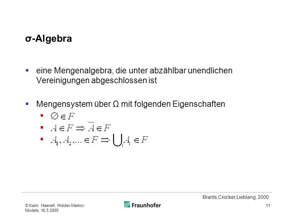 σ-Algebra eine Mengenalgebra, die unter abzählbar unendlichen Vereinigungen abgeschlossen ist Mengensystem über Ω mit folgenden Eigenschaften © Karin Haenelt, Hidden Markov Models, 16.5.2009 11 Brants,Crocker,Lieblang, 2000