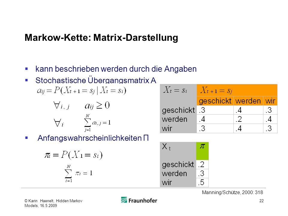 Markow-Kette: Matrix-Darstellung kann beschrieben werden durch die Angaben Stochastische Übergangsmatrix A Anfangswahrscheinlichkeiten Π © Karin Haenelt, Hidden Markov Models, 16.5.2009 22 Manning/Schütze, 2000: 318
