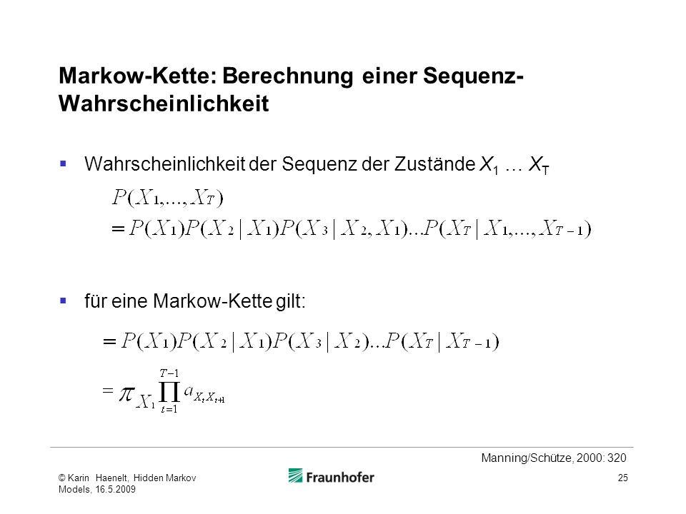 Markow-Kette: Berechnung einer Sequenz- Wahrscheinlichkeit Wahrscheinlichkeit der Sequenz der Zustände X 1 … X T für eine Markow-Kette gilt: © Karin Haenelt, Hidden Markov Models, 16.5.2009 25 Manning/Schütze, 2000: 320