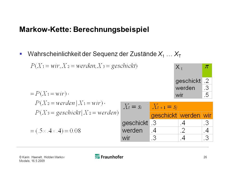 Markow-Kette: Berechnungsbeispiel Wahrscheinlichkeit der Sequenz der Zustände X 1 … X T © Karin Haenelt, Hidden Markov Models, 16.5.2009 26
