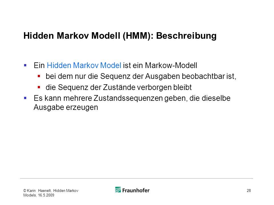 Hidden Markov Modell (HMM): Beschreibung Ein Hidden Markov Model ist ein Markow-Modell bei dem nur die Sequenz der Ausgaben beobachtbar ist, die Sequenz der Zustände verborgen bleibt Es kann mehrere Zustandssequenzen geben, die dieselbe Ausgabe erzeugen © Karin Haenelt, Hidden Markov Models, 16.5.2009 28