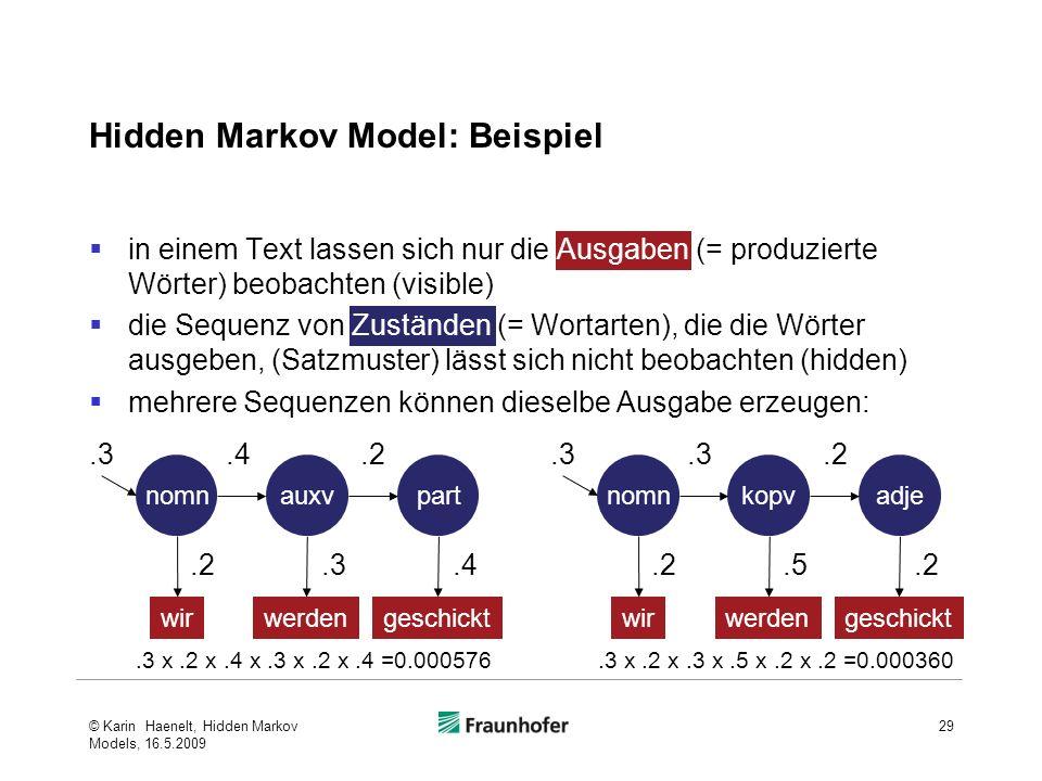 Hidden Markov Model: Beispiel in einem Text lassen sich nur die Ausgaben (= produzierte Wörter) beobachten (visible) die Sequenz von Zuständen (= Wortarten), die die Wörter ausgeben, (Satzmuster) lässt sich nicht beobachten (hidden) mehrere Sequenzen können dieselbe Ausgabe erzeugen: © Karin Haenelt, Hidden Markov Models, 16.5.2009 29 nomnauxvpart wirwerdengeschickt.3.4.2.3.4 nomnkopvadje wirwerdengeschickt.3.2.5.2.3 x.2 x.4 x.3 x.2 x.4 =0.000576.3 x.2 x.3 x.5 x.2 x.2 =0.000360