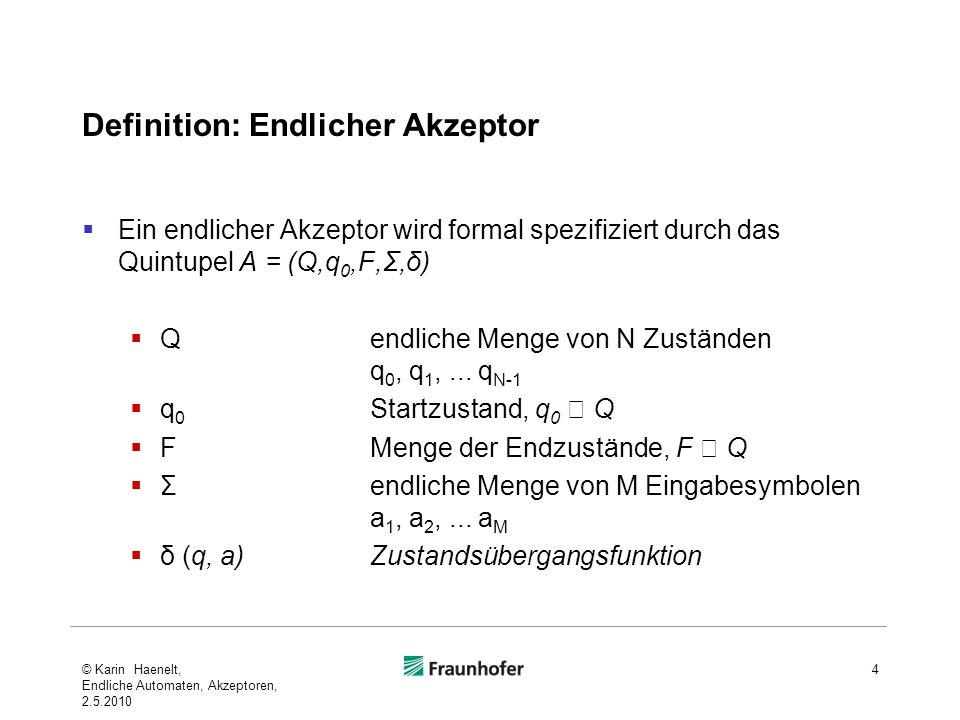 Definition: Endlicher Akzeptor Ein endlicher Akzeptor wird formal spezifiziert durch das Quintupel A = (Q,q 0,F,Σ,δ) Qendliche Menge von N Zuständen q
