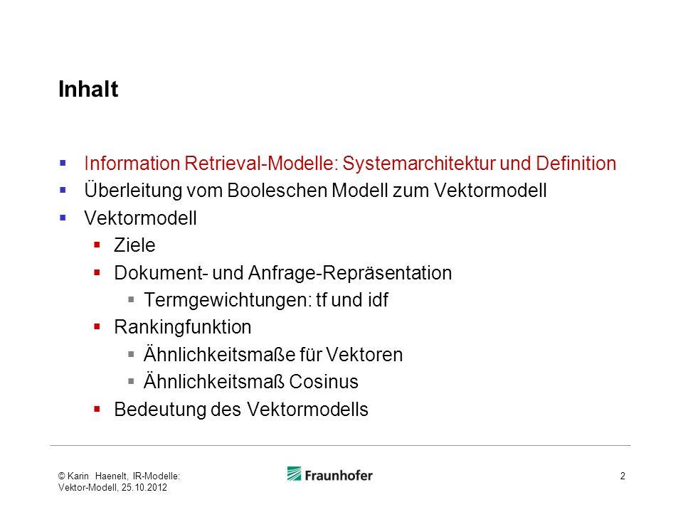 Grundkomponenten des Information Retrieval 3 Doku- mente D 1 Anfrage Analyse Reprä- sentation Reprä- sentation Ähnlichkeit: - Matching - Ranking Doku- mente D 2 D 2 D 1 D R(q k,d m ) Q Komponenten der Modelldefinition © Karin Haenelt, IR-Modelle: Vektor-Modell, 25.10.2012
