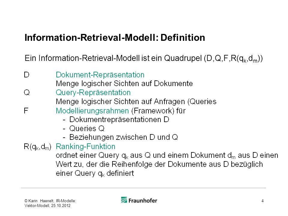Information-Retrieval-Modell: Definition Ein Information-Retrieval-Modell ist ein Quadrupel (D,Q,F,R(q k,d m )) 4© Karin Haenelt, IR-Modelle: Vektor-M