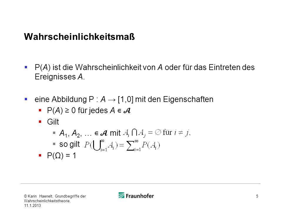 Komponenten des Wahrscheinlichkeitsraumes 6 BezeichnungErläuterung (Ω,,P)Wahrscheinlichkeits raum ΩErgebnismengeMenge aller Elementarereignisse ωElementarereignisElement von Ω σ-Algebra über ΩEreignisraumMenge aller möglichen Ereignisse; -Nicht notwendigerweise jede Teilmenge von Ω, mindestens - Ω als sicheres Ereignis - als unmögliches Ereignis A σ-Algebra über Ω Ereignis © Karin Haenelt, Grundbegriffe der Wahrscheinlichkeitstheorie, 11.1.2013