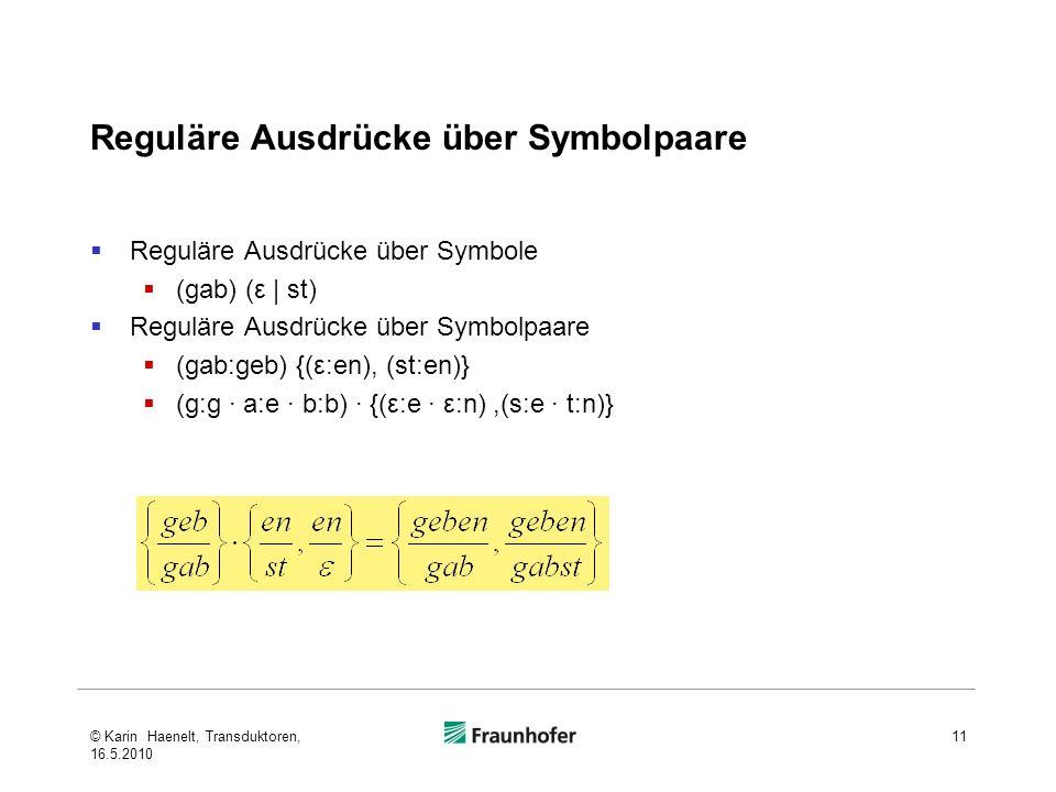 Reguläre Ausdrücke über Symbolpaare Reguläre Ausdrücke über Symbole (gab) (ε | st) Reguläre Ausdrücke über Symbolpaare (gab:geb) {(ε:en), (st:en)} (g:g · a:e · b:b) · {(ε:e · ε:n),(s:e · t:n)} 11© Karin Haenelt, Transduktoren, 16.5.2010
