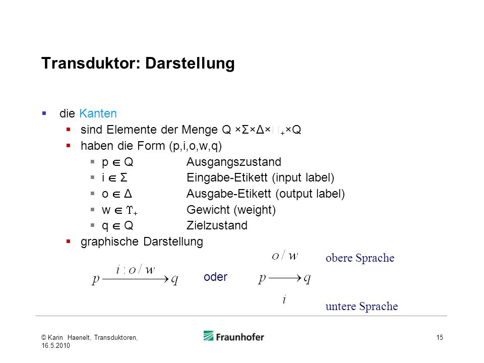 Transduktor: Darstellung die Kanten sind Elemente der Menge Q ×Σ×Δ× + ×Q haben die Form (p,i,o,w,q) p QAusgangszustand i ΣEingabe-Etikett (input label) o ΔAusgabe-Etikett (output label) w + Gewicht (weight) q QZielzustand graphische Darstellung 15 oder obere Sprache untere Sprache © Karin Haenelt, Transduktoren, 16.5.2010