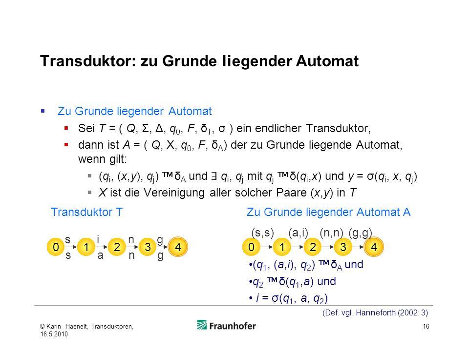 Transduktor: zu Grunde liegender Automat Zu Grunde liegender Automat Sei T = ( Q, Σ, Δ, q 0, F, δ T, σ ) ein endlicher Transduktor, dann ist A = ( Q, X, q 0, F, δ A ) der zu Grunde liegende Automat, wenn gilt: (q i, (x,y), q j ) δ A und q i, q j mit q j δ(q i,x) und y = σ(q i, x, q j ) X ist die Vereinigung aller solcher Paare (x,y) in T 16 0123 4 sang sing 0123 4 (s,s)(a,i)(n,n)(g,g) (q 1, (a,i), q 2 ) δ A und q 2 δ(q 1,a) und i = σ(q 1, a, q 2 ) Zu Grunde liegender Automat ATransduktor T (Def.
