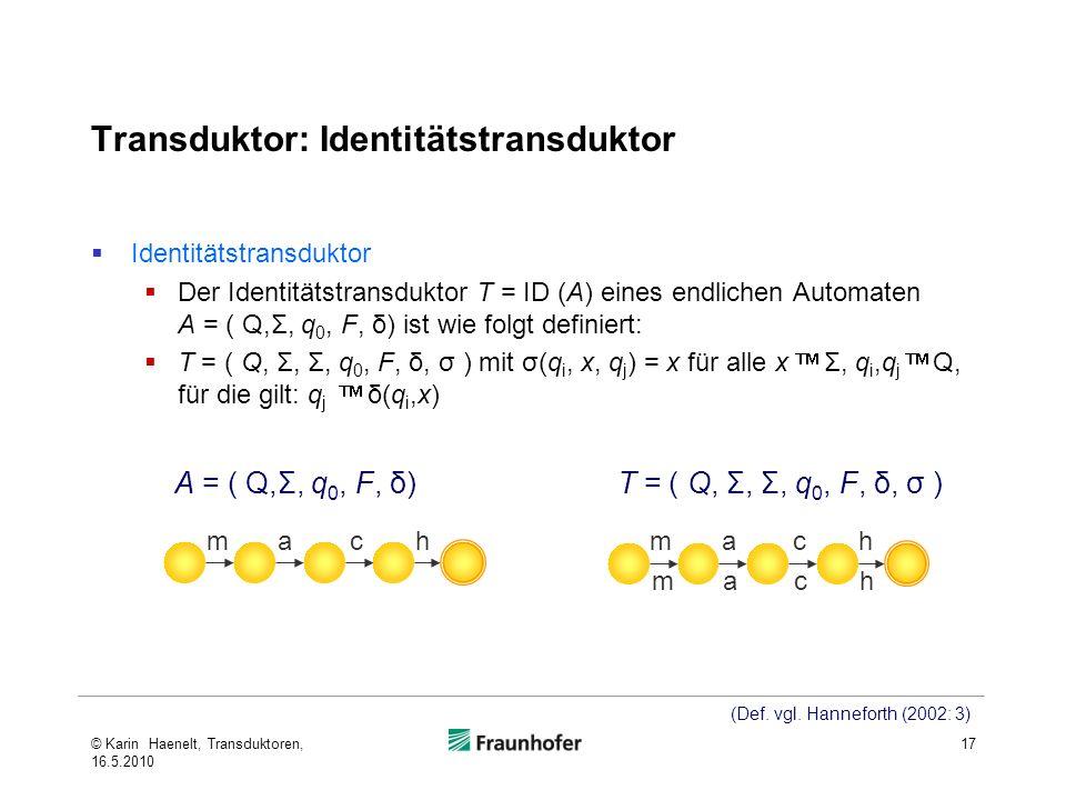 Transduktor: Identitätstransduktor Identitätstransduktor Der Identitätstransduktor T = ID (A) eines endlichen Automaten A = ( Q,Σ, q 0, F, δ) ist wie folgt definiert: T = ( Q, Σ, Σ, q 0, F, δ, σ ) mit σ(q i, x, q j ) = x für alle x Σ, q i,q j Q, für die gilt: q j δ(q i,x) 17 mach mach mach A = ( Q,Σ, q 0, F, δ)T = ( Q, Σ, Σ, q 0, F, δ, σ ) (Def.