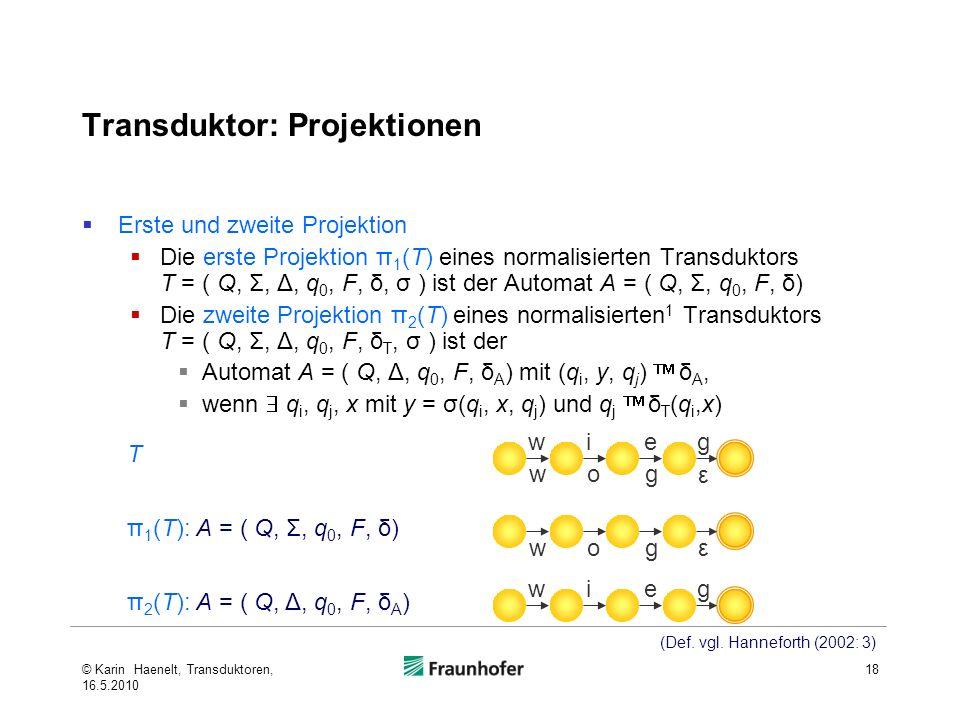 Transduktor: Projektionen Erste und zweite Projektion Die erste Projektion π 1 (T) eines normalisierten Transduktors T = ( Q, Σ, Δ, q 0, F, δ, σ ) ist