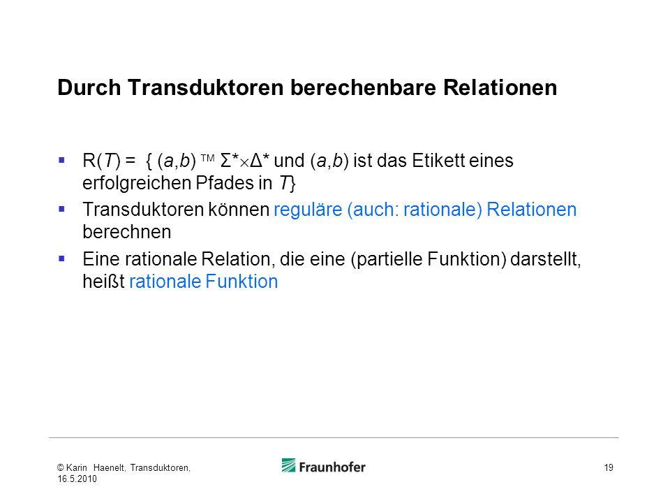 Durch Transduktoren berechenbare Relationen R(T) = { (a,b) Σ* Δ* und (a,b) ist das Etikett eines erfolgreichen Pfades in T} Transduktoren können reguläre (auch: rationale) Relationen berechnen Eine rationale Relation, die eine (partielle Funktion) darstellt, heißt rationale Funktion 19© Karin Haenelt, Transduktoren, 16.5.2010