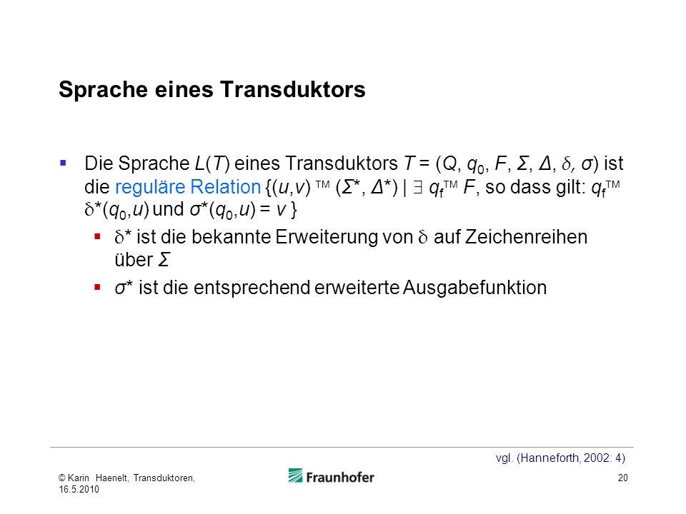 Sprache eines Transduktors Die Sprache L(T) eines Transduktors T = (Q, q 0, F, Σ, Δ, δ, σ) ist die reguläre Relation {(u,v) (Σ*, Δ*) | q f F, so dass gilt: q f δ *(q 0,u) und σ*(q 0,u) = v } δ * ist die bekannte Erweiterung von δ auf Zeichenreihen über Σ σ* ist die entsprechend erweiterte Ausgabefunktion 20 vgl.