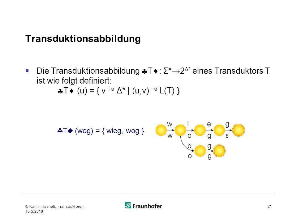 Transduktionsabbildung Die Transduktionsabbildung T : Σ*2 Δ* eines Transduktors T ist wie folgt definiert: T (u) = { v Δ* | (u,v) L(T) } 21 wieg wogε og og T (wog) = { wieg, wog } © Karin Haenelt, Transduktoren, 16.5.2010