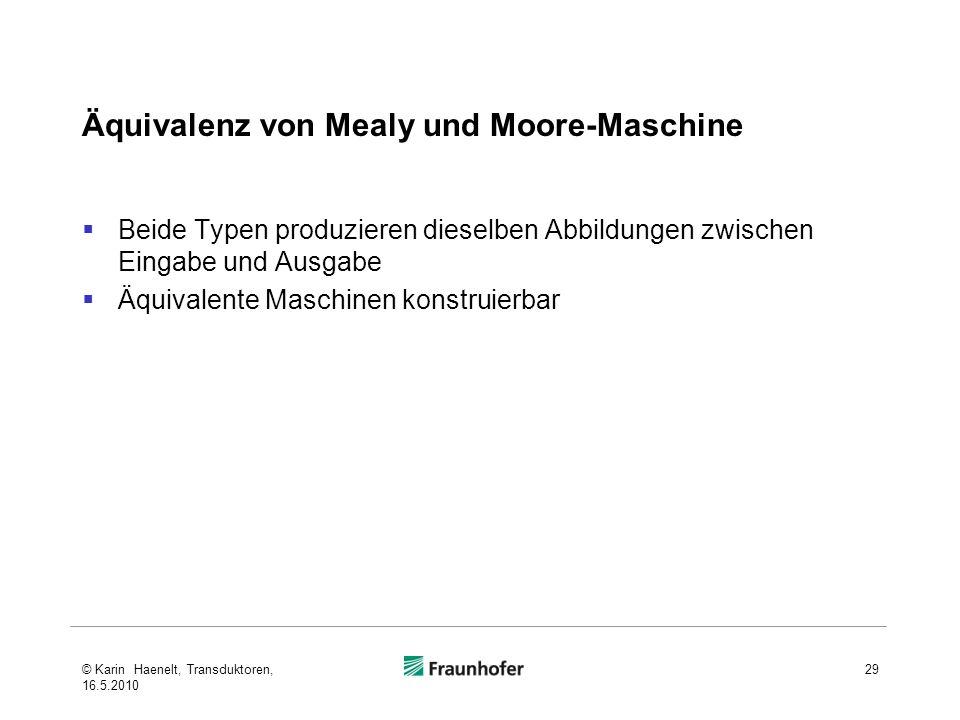 Äquivalenz von Mealy und Moore-Maschine Beide Typen produzieren dieselben Abbildungen zwischen Eingabe und Ausgabe Äquivalente Maschinen konstruierbar 29© Karin Haenelt, Transduktoren, 16.5.2010