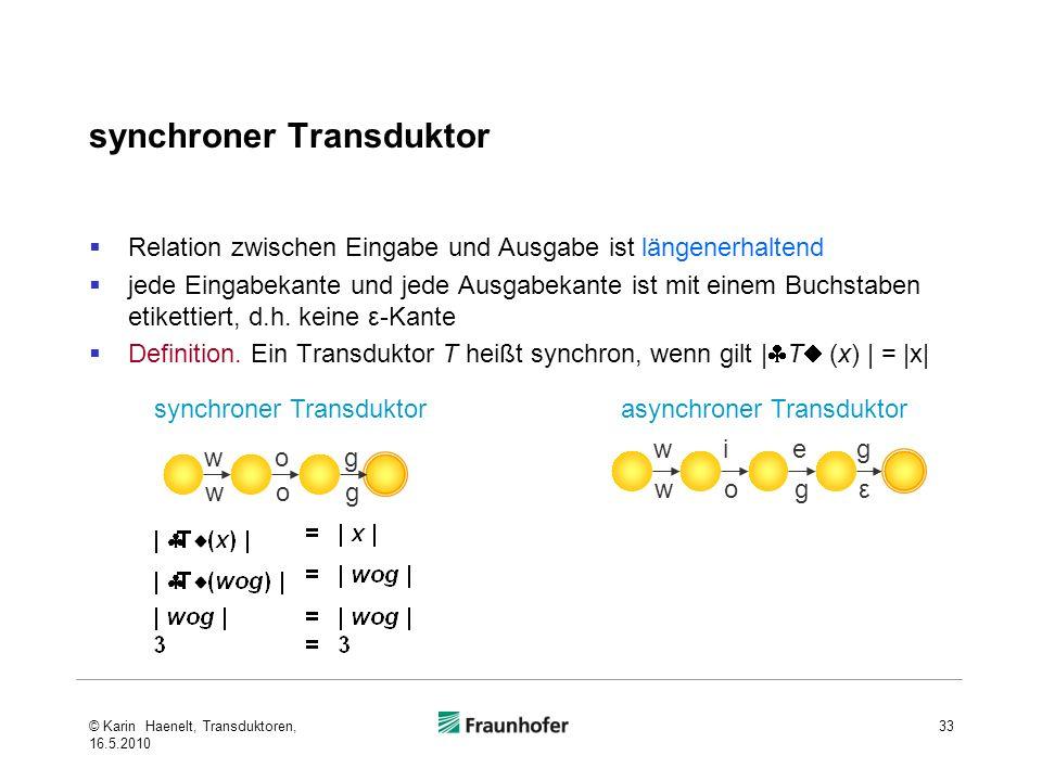 synchroner Transduktor Relation zwischen Eingabe und Ausgabe ist längenerhaltend jede Eingabekante und jede Ausgabekante ist mit einem Buchstaben etikettiert, d.h.