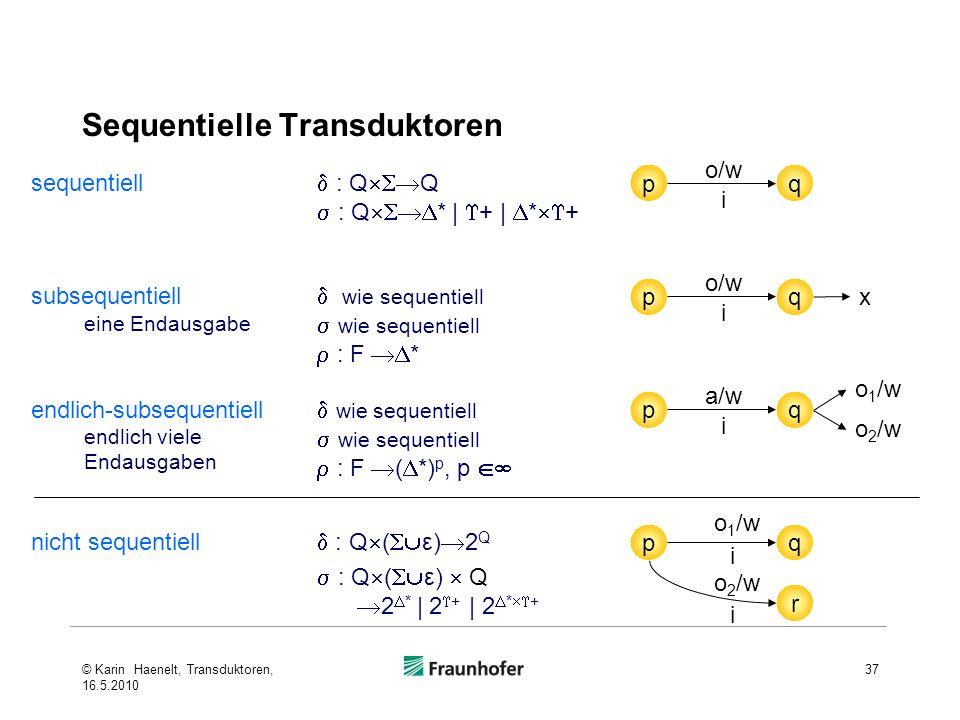 Sequentielle Transduktoren 37 pq i o/w pq i o 1 /w r i o 2 /w pq i a/w o 1 /w o 2 /w pq i o/w x sequentiell d : Q Q : Q * | + | * + d wie sequentiell wie sequentiell : F * d wie sequentiell wie sequentiell : F ( *) p, p nicht sequentiell : Q ( ε) 2 Q subsequentiell eine Endausgabe endlich-subsequentiell endlich viele Endausgaben : Q ( ε) Q 2 * | 2 + | 2 * + © Karin Haenelt, Transduktoren, 16.5.2010