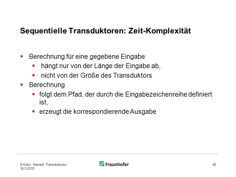 Sequentielle Transduktoren: Zeit-Komplexität Berechnung für eine gegebene Eingabe hängt nur von der Länge der Eingabe ab, nicht von der Größe des Transduktors Berechnung folgt dem Pfad, der durch die Eingabezeichenreihe definiert ist, erzeugt die korrespondierende Ausgabe 40© Karin Haenelt, Transduktoren, 16.5.2010