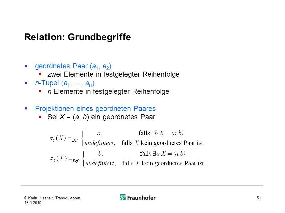 Relation: Grundbegriffe geordnetes Paar (a 1, a 2 ) zwei Elemente in festgelegter Reihenfolge n-Tupel (a 1, …, a n ) n Elemente in festgelegter Reihenfolge Projektionen eines geordneten Paares Sei X = (a, b) ein geordnetes Paar 51© Karin Haenelt, Transduktoren, 16.5.2010