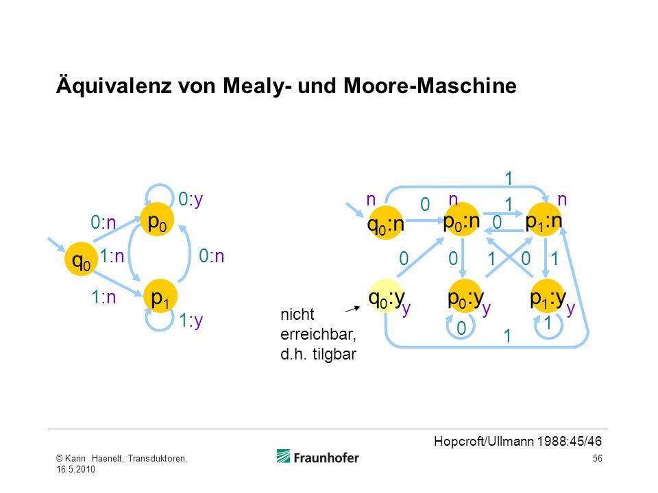 Äquivalenz von Mealy- und Moore-Maschine 56 1:n1:n 0:n0:n 0:y0:y 1:y1:y 0:n0:n 1:n1:n q0q0 p1p1 p0p0 y q 0 :n p 0 :y p 0 :n q 0 :yp 1 :y p 1 :n nnn yy 0 0 1 1 00 0 0 1 1 1 1 nicht erreichbar, d.h.